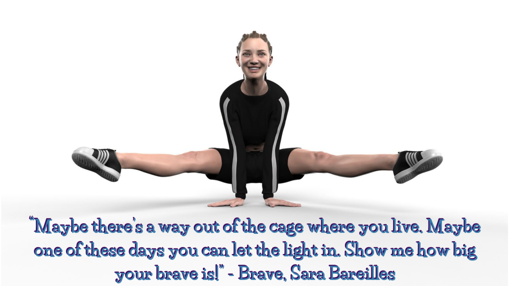 Young woman in a challenging yoga pose with her hands on the ground and legs off the ground, straight out to each side. Quotation under her says Maybe there's a way out of the cate where you live. Maybe one of these days you can let the light in. Show me how big your brave is. Brave, Sara Bereilles