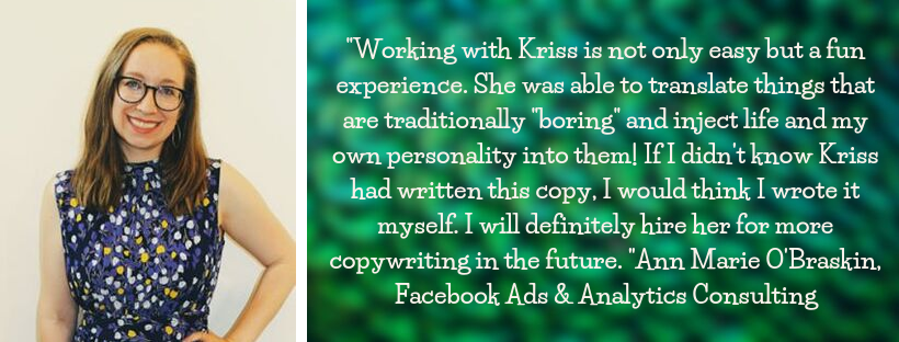 "Ann Marie O'Braskin testimonial: ""Working with Kriss is not only easy but a fun experience. She was able to translate things that are traditionally ""boring"" and inject life and my own personality into them! If I didn't know Kriss had written this copy, I would think I wrote it myself. I will definitely hire her for more copywriting in the future. "" Ann Marie O'Braskin, Facebook Ads & Analytics Consulting"