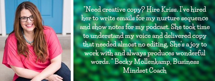 "Becky Mollenkamp testimonial: ""Need creative copy? Hire Kriss. I've hired her to write emails for my nurture sequence and show notes for my podcast. She took time to understand my voice and delivered copy that needed almost no editing. She's a joy to work with and always produces wonderful words. "" Becky Mollenkamp, Business Mindset Coach"