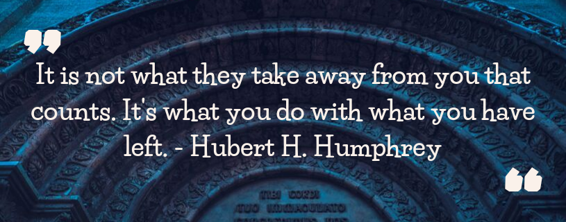 Quotation - It is not what they take away from you that counts. It is what you do with what you have left. - Hubert H. Humphrey
