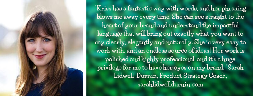 "Sarah Lidwell-Durnin testimonial: ""Kriss has a fantastic way with words, and her phrasing blows me away every time. She can see straight to the heart of your brand and understand the impactful language that will bring out exactly what you want to say clearly, elegantly and naturally. She is very easy to work with, and an endless source of ideas! Her work is polished and highly professional, and it's a huge privilege for me to have her eyes on my brand. "" Sarah Lidwell-Durnin, Product Strategy Coach, sarahlidwelldurnin.com"