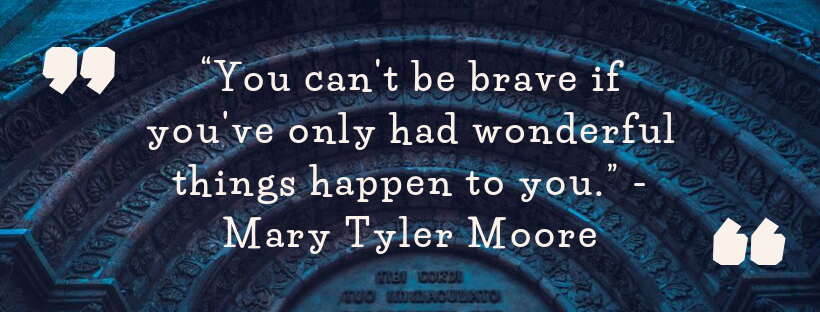 Qyotation - You can't be brave if you've only had wonderful things happen to you. Mary Tyler Moore