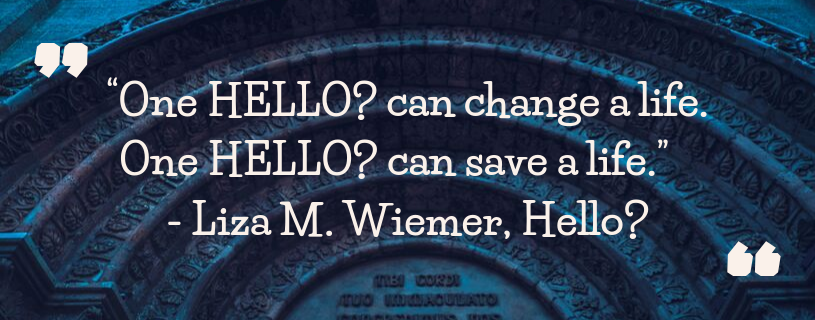 Quotation - One Hello? can change a life. One hello? can save a life. Liza M. Wiemer, Hello?
